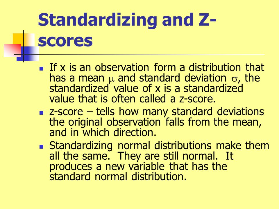 Standardizing and Z- scores If x is an observation form a distribution that has a mean  and standard deviation , the standardized value of x is a standardized value that is often called a z-score.