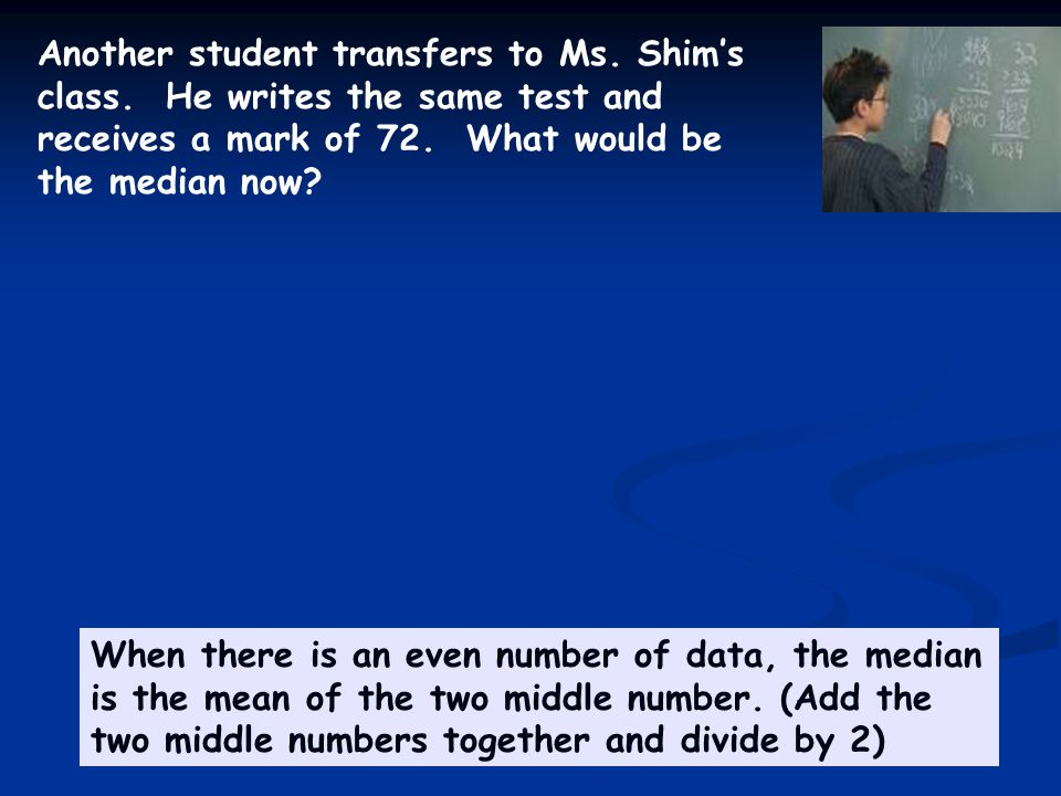 Another student transfers to Ms. Shim's class. He writes the same test and receives a mark of 72.