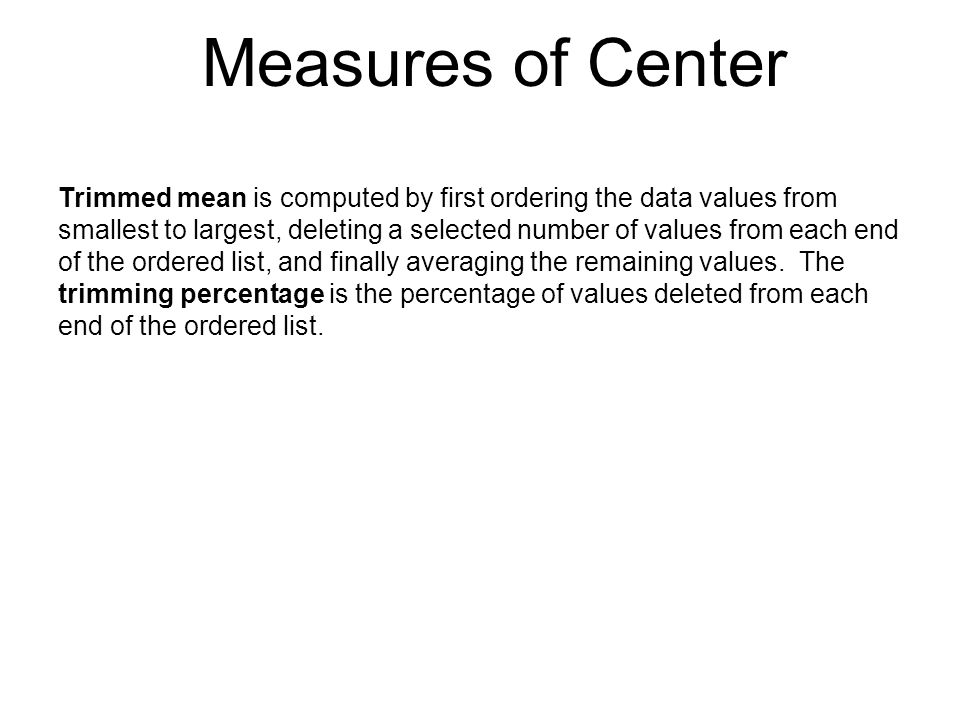 Measures of Center Trimmed mean is computed by first ordering the data values from smallest to largest, deleting a selected number of values from each
