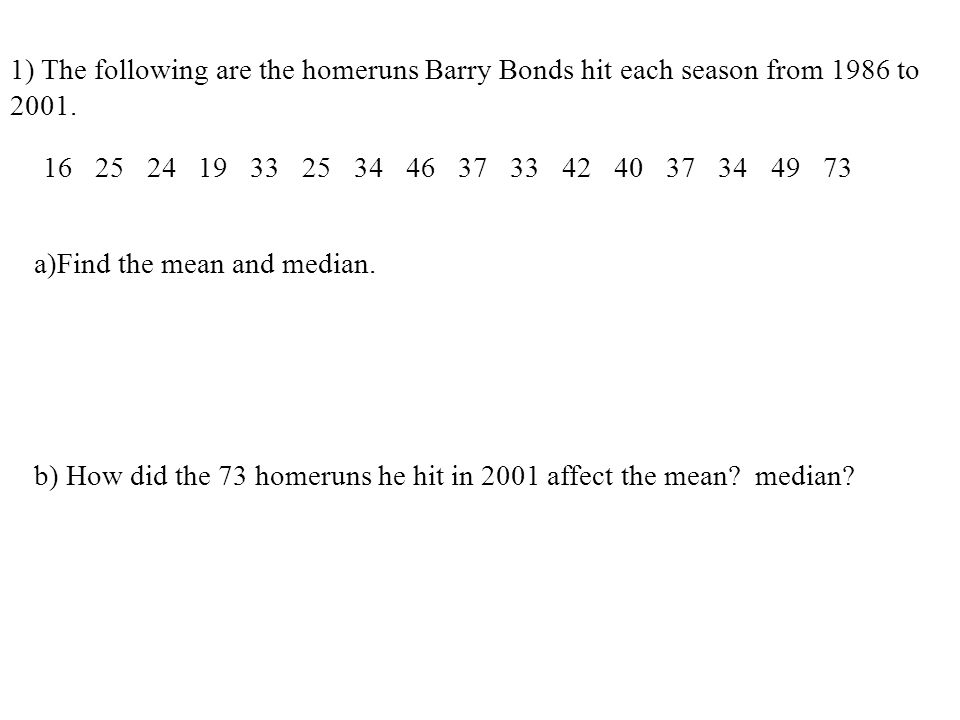 1) The following are the homeruns Barry Bonds hit each season from 1986 to 2001. 16252419332534463733424037344973 a)Find the mean and median. b) How d