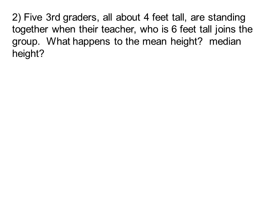 2) Five 3rd graders, all about 4 feet tall, are standing together when their teacher, who is 6 feet tall joins the group. What happens to the mean hei