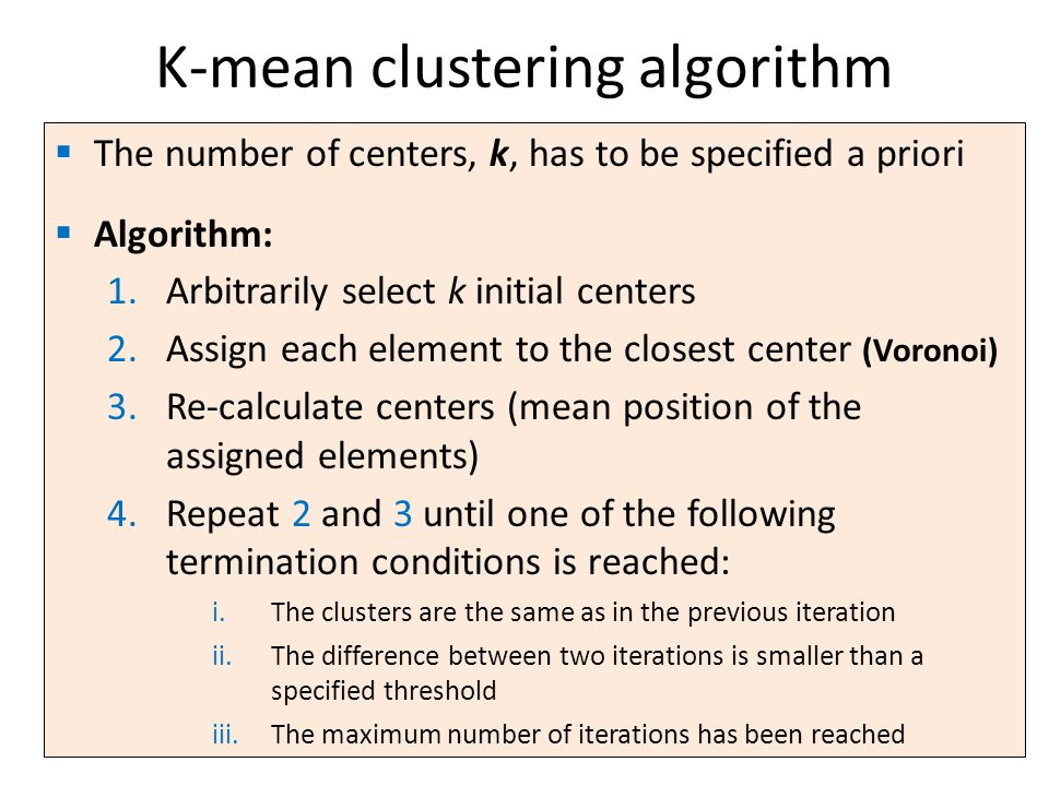  The number of centers, k, has to be specified a priori  Algorithm: 1.Arbitrarily select k initial centers 2.Assign each element to the closest center (Voronoi) 3.Re-calculate centers (mean position of the assigned elements) 4.Repeat 2 and 3 until one of the following termination conditions is reached: i.The clusters are the same as in the previous iteration ii.The difference between two iterations is smaller than a specified threshold iii.The maximum number of iterations has been reached K-mean clustering algorithm