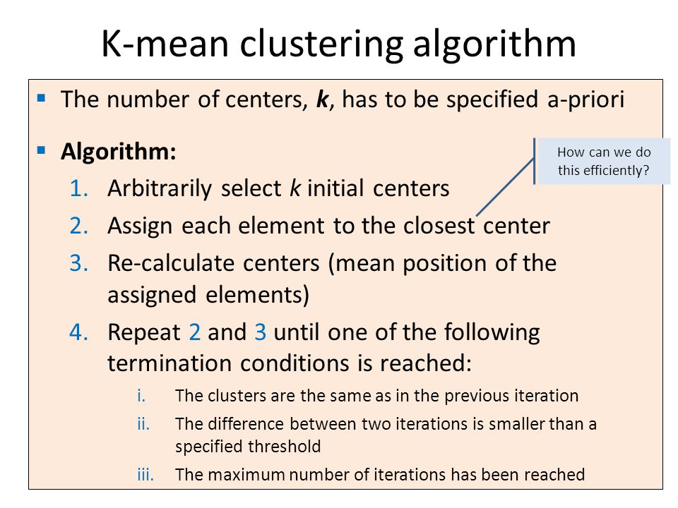  The number of centers, k, has to be specified a-priori  Algorithm: 1.Arbitrarily select k initial centers 2.Assign each element to the closest center 3.Re-calculate centers (mean position of the assigned elements) 4.Repeat 2 and 3 until one of the following termination conditions is reached: i.The clusters are the same as in the previous iteration ii.The difference between two iterations is smaller than a specified threshold iii.The maximum number of iterations has been reached K-mean clustering algorithm How can we do this efficiently