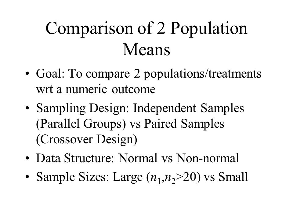 Comparison of 2 Population Means Goal: To compare 2 populations/treatments wrt a numeric outcome Sampling Design: Independent Samples (Parallel Groups) vs Paired Samples (Crossover Design) Data Structure: Normal vs Non-normal Sample Sizes: Large (n 1,n 2 >20) vs Small