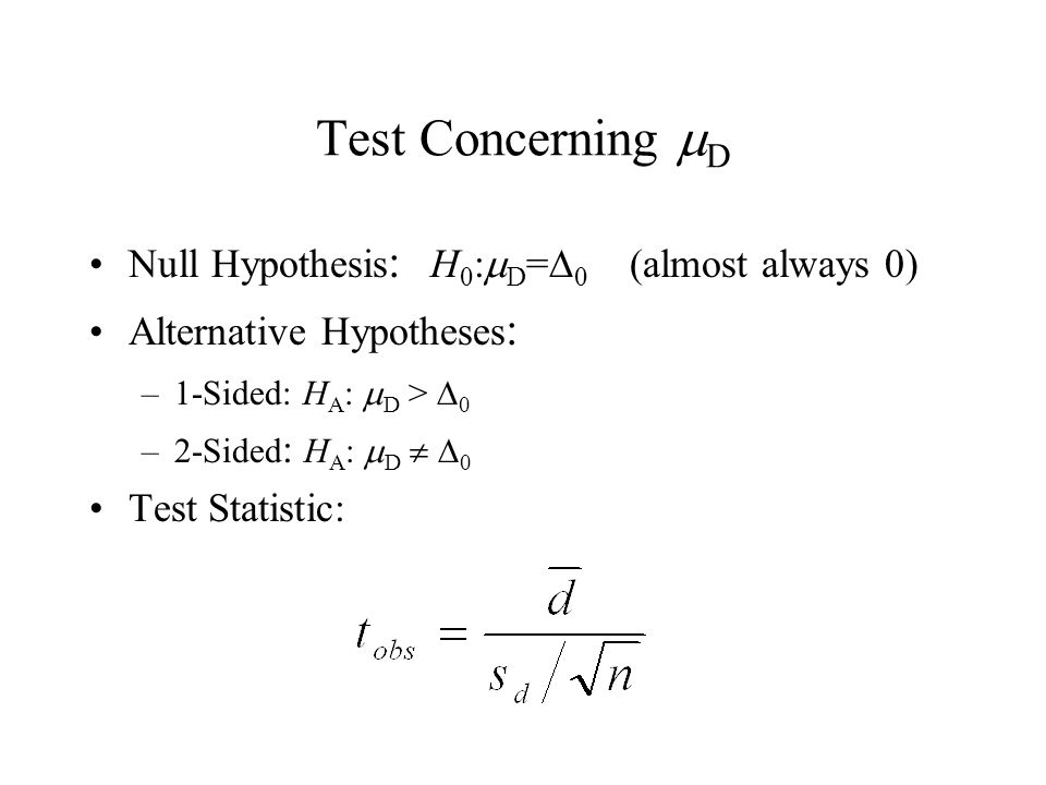 Test Concerning  D Null Hypothesis : H 0 :  D =  0 (almost always 0) Alternative Hypotheses : –1-Sided: H A :  D >  0 –2-Sided : H A :  D   0 Test Statistic: