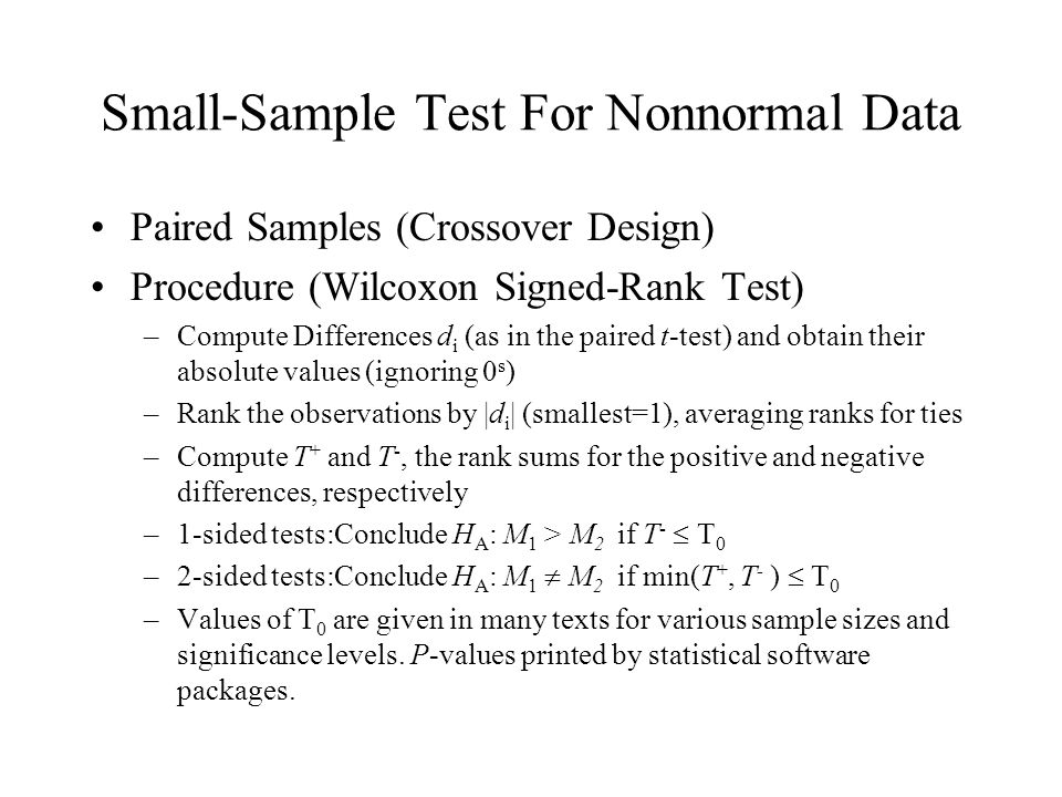 Small-Sample Test For Nonnormal Data Paired Samples (Crossover Design) Procedure (Wilcoxon Signed-Rank Test) –Compute Differences d i (as in the paired t-test) and obtain their absolute values (ignoring 0 s ) –Rank the observations by |d i | (smallest=1), averaging ranks for ties –Compute T + and T -, the rank sums for the positive and negative differences, respectively –1-sided tests:Conclude H A : M 1 > M 2 if T -  T 0 –2-sided tests:Conclude H A : M 1  M 2 if min(T +, T - )  T 0 –Values of T 0 are given in many texts for various sample sizes and significance levels.