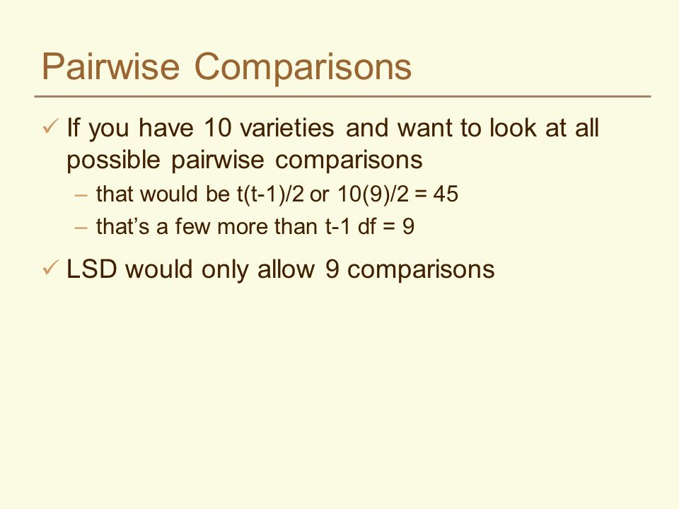 Pairwise Comparisons If you have 10 varieties and want to look at all possible pairwise comparisons –that would be t(t-1)/2 or 10(9)/2 = 45 –that's a