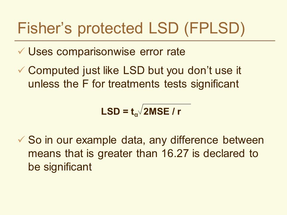Fisher's protected LSD (FPLSD) Uses comparisonwise error rate Computed just like LSD but you don't use it unless the F for treatments tests significan