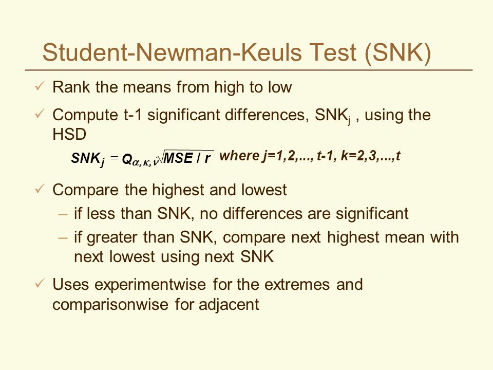 Student-Newman-Keuls Test (SNK) Rank the means from high to low Compute t-1 significant differences, SNK j, using the HSD Compare the highest and lowe