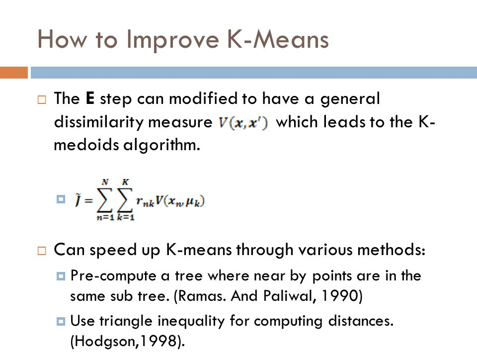 How to Improve K-Means  The E step can modified to have a general dissimilarity measure which leads to the K- medoids algorithm.   Can speed up K-m