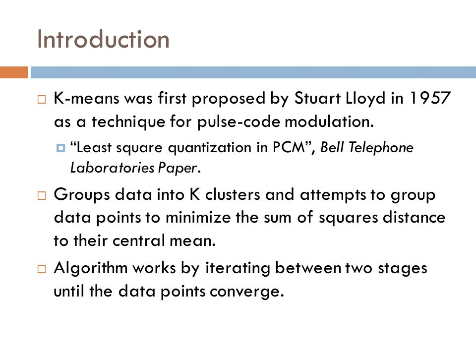 "Introduction  K-means was first proposed by Stuart Lloyd in 1957 as a technique for pulse-code modulation.  ""Least square quantization in PCM"", Bell"