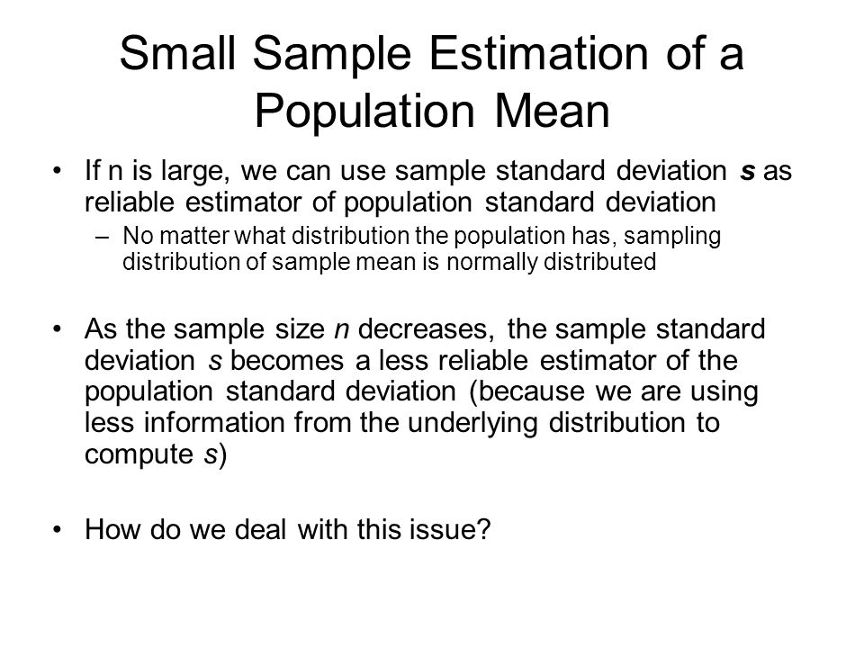 Small Sample Estimation of a Population Mean If n is large, we can use sample standard deviation s as reliable estimator of population standard deviation –No matter what distribution the population has, sampling distribution of sample mean is normally distributed As the sample size n decreases, the sample standard deviation s becomes a less reliable estimator of the population standard deviation (because we are using less information from the underlying distribution to compute s) How do we deal with this issue?