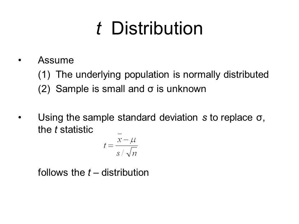 t Distribution Assume (1) The underlying population is normally distributed (2) Sample is small and σ is unknown Using the sample standard deviation s to replace σ, the t statistic follows the t – distribution