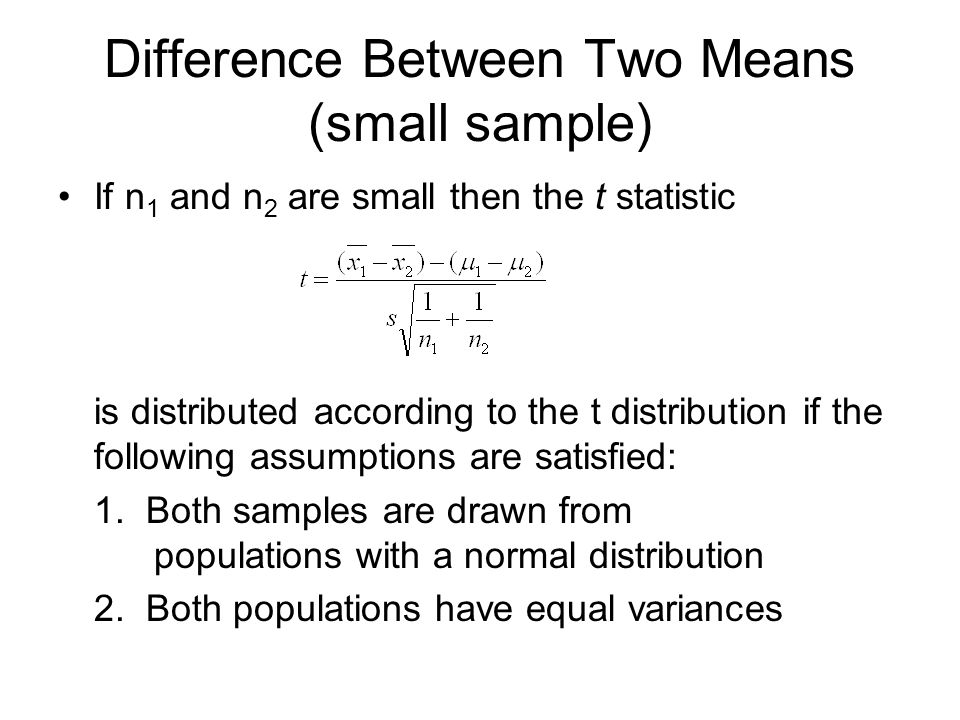Difference Between Two Means (small sample) If n 1 and n 2 are small then the t statistic is distributed according to the t distribution if the following assumptions are satisfied: 1.