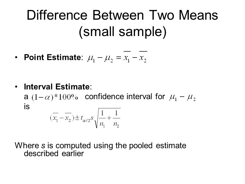 Difference Between Two Means (small sample) Point Estimate: Interval Estimate: a confidence interval for is Where s is computed using the pooled estimate described earlier