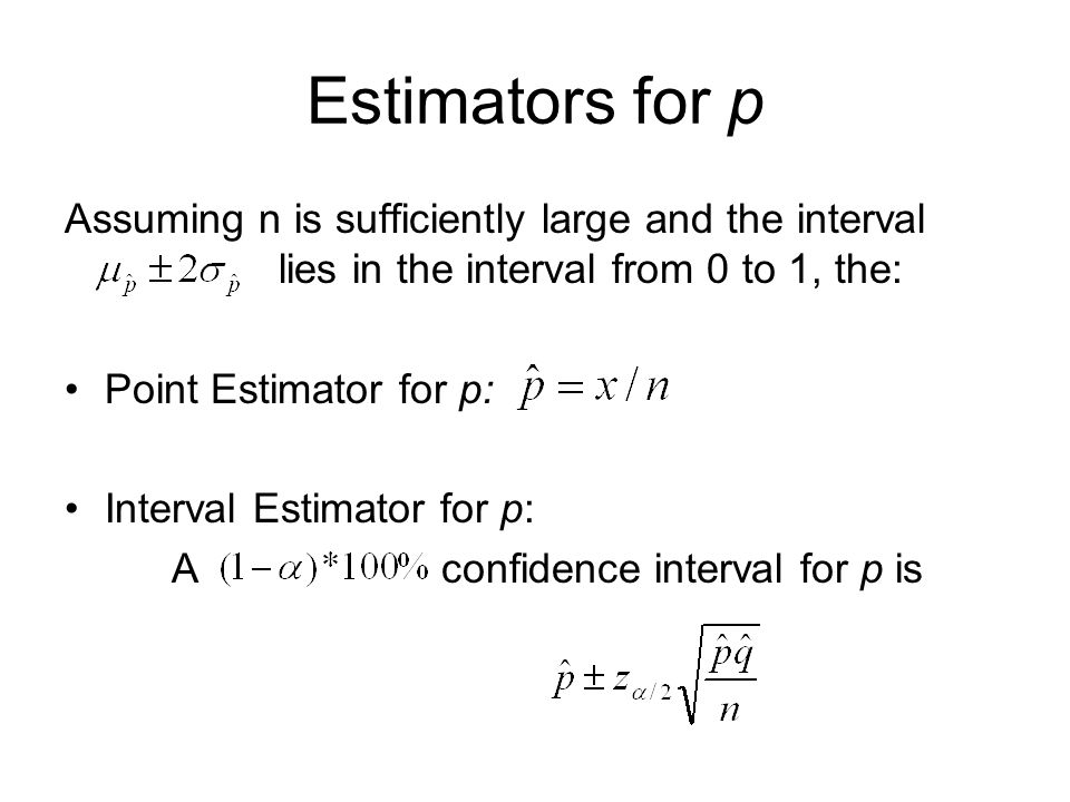 Estimators for p Assuming n is sufficiently large and the interval lies in the interval from 0 to 1, the: Point Estimator for p: Interval Estimator for p: A confidence interval for p is