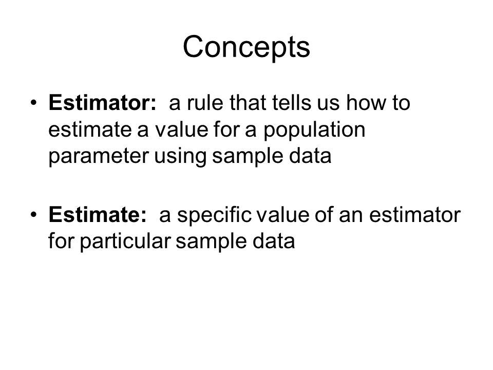 Concepts Estimator: a rule that tells us how to estimate a value for a population parameter using sample data Estimate: a specific value of an estimator for particular sample data