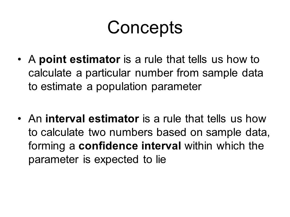 Concepts A point estimator is a rule that tells us how to calculate a particular number from sample data to estimate a population parameter An interval estimator is a rule that tells us how to calculate two numbers based on sample data, forming a confidence interval within which the parameter is expected to lie