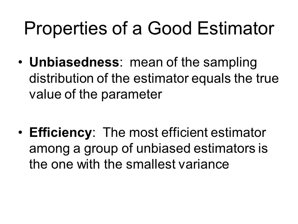 Properties of a Good Estimator Unbiasedness: mean of the sampling distribution of the estimator equals the true value of the parameter Efficiency: The most efficient estimator among a group of unbiased estimators is the one with the smallest variance