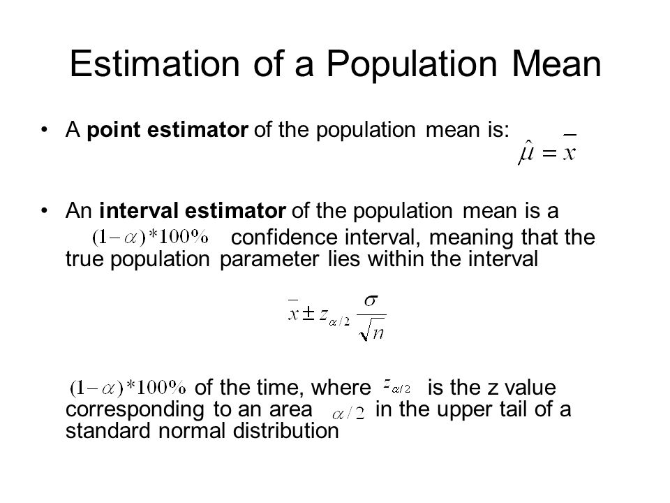 A point estimator of the population mean is: An interval estimator of the population mean is a confidence interval, meaning that the true population parameter lies within the interval of the time, where is the z value corresponding to an area in the upper tail of a standard normal distribution Estimation of a Population Mean