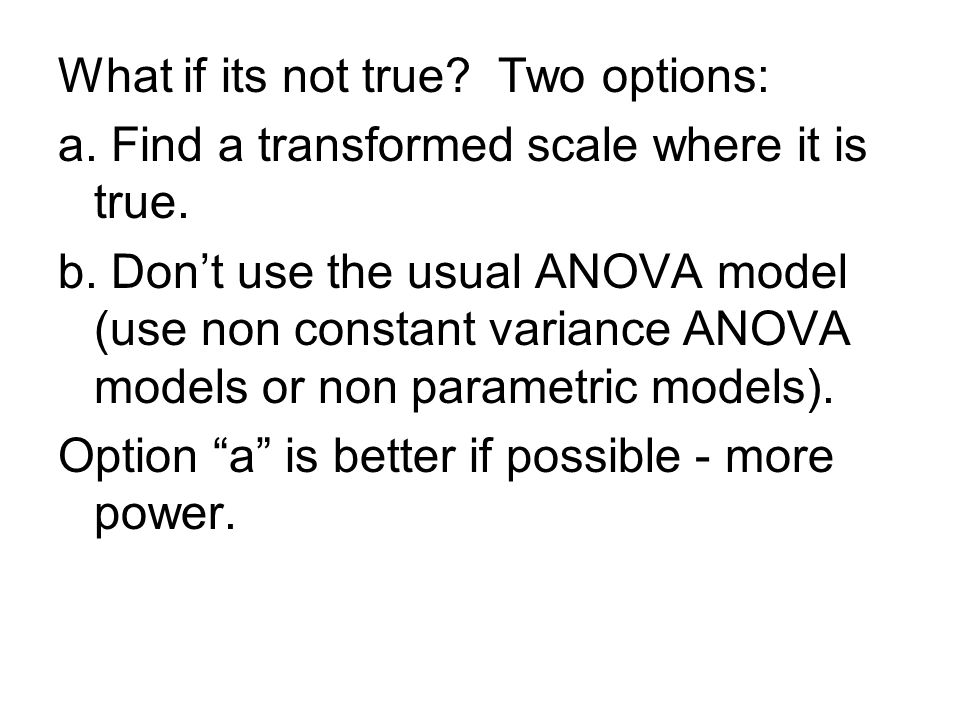 What if its not true? Two options: a. Find a transformed scale where it is true. b. Don't use the usual ANOVA model (use non constant variance ANOVA m