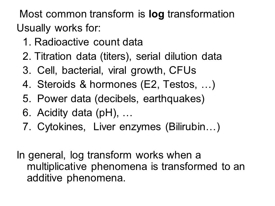Most common transform is log transformation Usually works for: 1. Radioactive count data 2. Titration data (titers), serial dilution data 3. Cell, bac