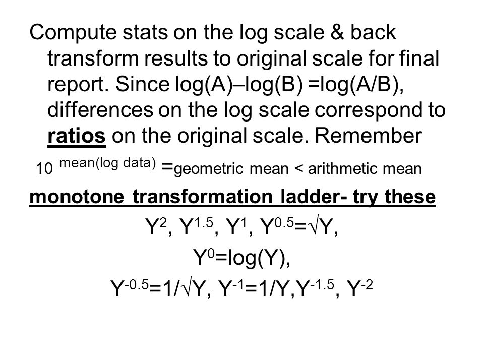 Compute stats on the log scale & back transform results to original scale for final report. Since log(A)–log(B) =log(A/B), differences on the log scal
