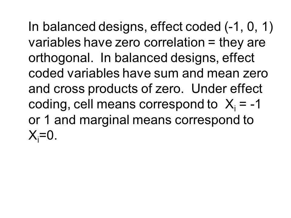 In balanced designs, effect coded (-1, 0, 1) variables have zero correlation = they are orthogonal. In balanced designs, effect coded variables have s