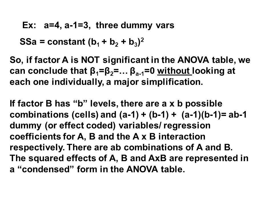 Ex: a=4, a-1=3, three dummy vars SSa = constant (b 1 + b 2 + b 3 ) 2 So, if factor A is NOT significant in the ANOVA table, we can conclude that β 1 =β 2 =… β a-1 =0 without looking at each one individually, a major simplification.