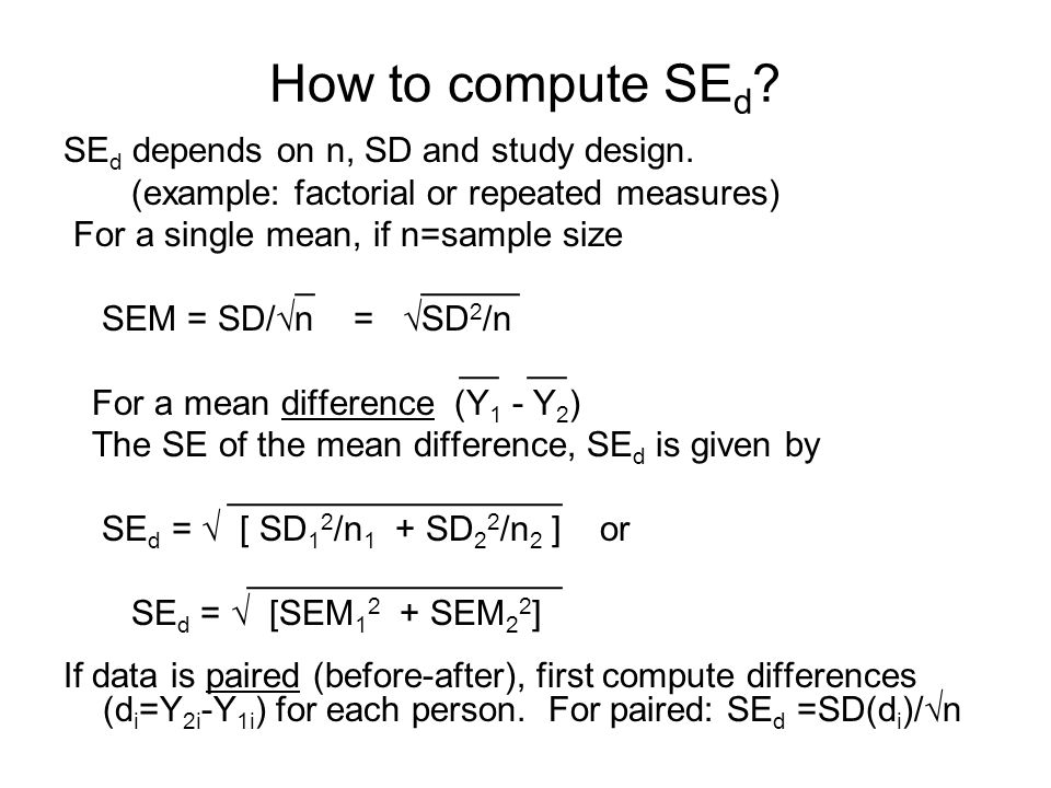 How to compute SE d ? SE d depends on n, SD and study design. (example: factorial or repeated measures) For a single mean, if n=sample size _ _____ SE