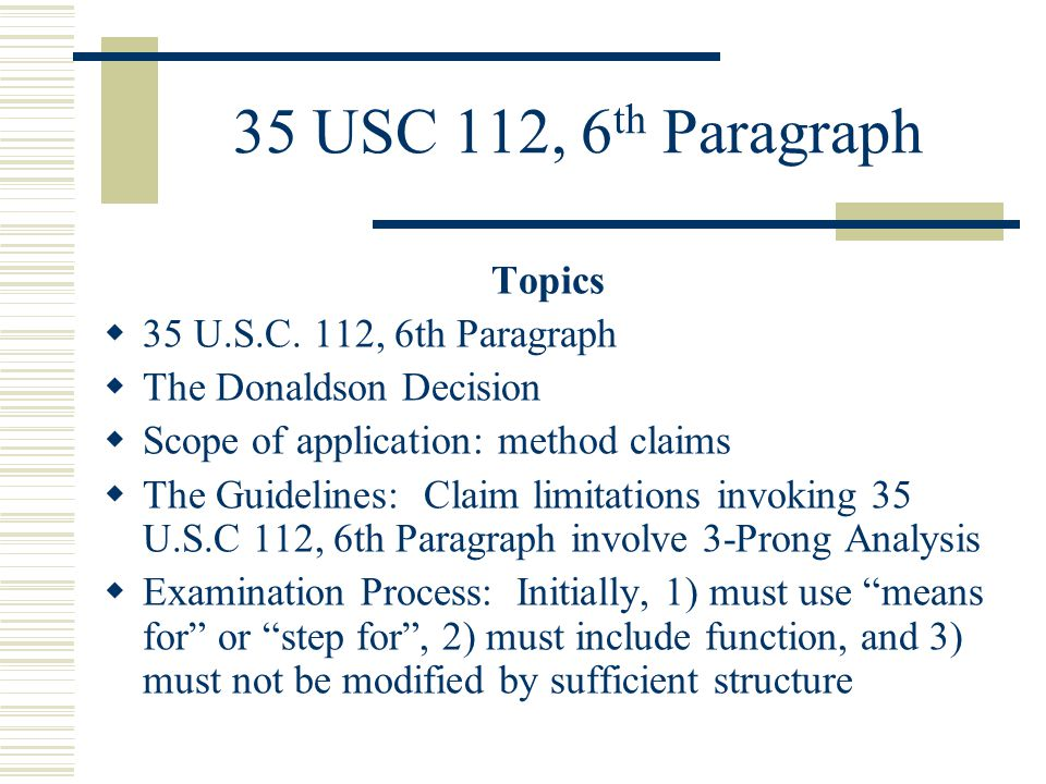 35 USC 112, 6 th Paragraph Topics (continued):  Factors to be considered in deciding Equivalence: Indicia of Equivalence  Supplemental Guidelines: 65 FR 38510 (June 21, 2000) 1236 OG (July 25, 2000)