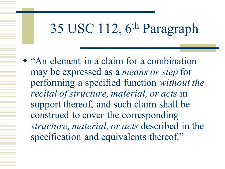 35 U.S.C 112, 6 th Paragraph Guidelines The Second Prong:  The means for or step for must be modified by functional language Claiming a step or series of steps by themselves does not implicate 35 U.S.C.