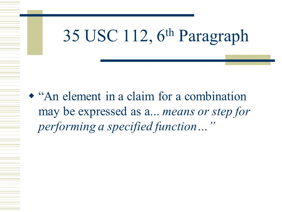 35 U.S.C 112, 6 th Paragraph Guidelines The Third Prong:  The means for or step for must not be modified by sufficient structure, material, or acts for achieving the specified function Where a claim element recites a function, but then goes on to elaborate sufficient structure, material, or acts to perform entirely the recited function, the claim is not in means-plus-function format (Cole v.