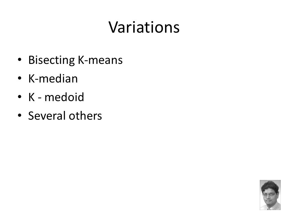 Variations Bisecting K-means K-median K - medoid Several others