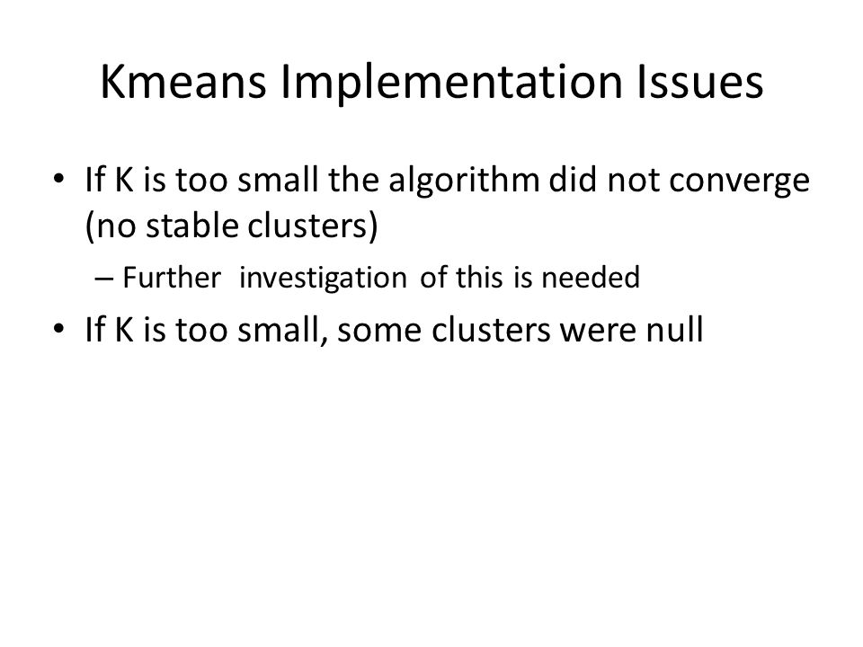 Kmeans Implementation Issues If K is too small the algorithm did not converge (no stable clusters)‏ – Further investigation of this is needed If K is too small, some clusters were null