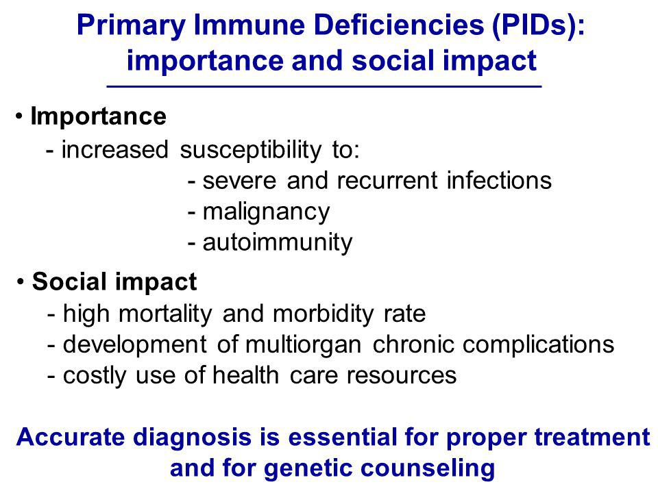 Primary Immune Deficiencies (PIDs): importance and social impact Importance - increased susceptibility to: - severe and recurrent infections - maligna