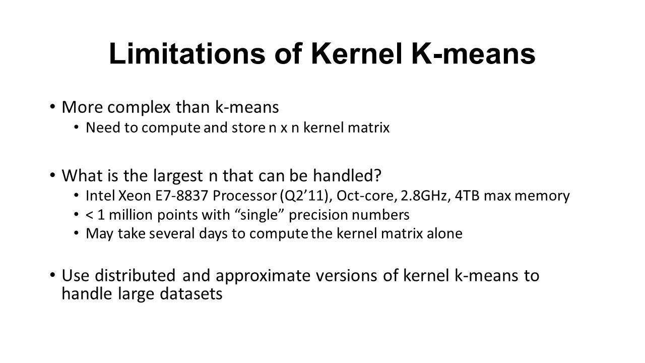 Limitations of Kernel K-means More complex than k-means Need to compute and store n x n kernel matrix What is the largest n that can be handled.