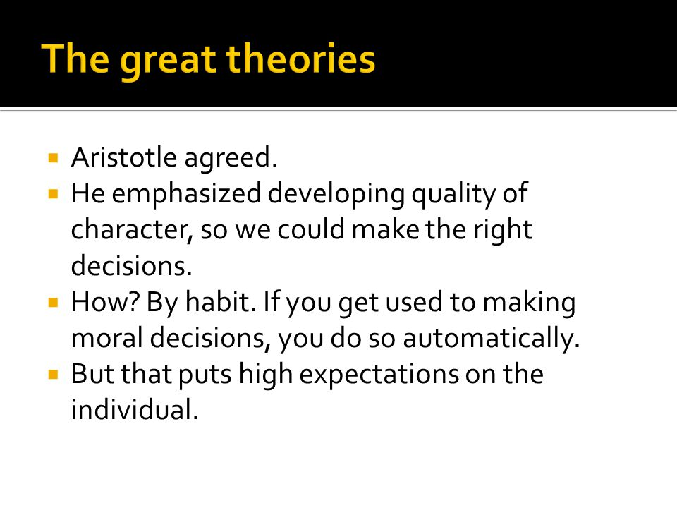  Aristotle agreed.  He emphasized developing quality of character, so we could make the right decisions.  How? By habit. If you get used to making
