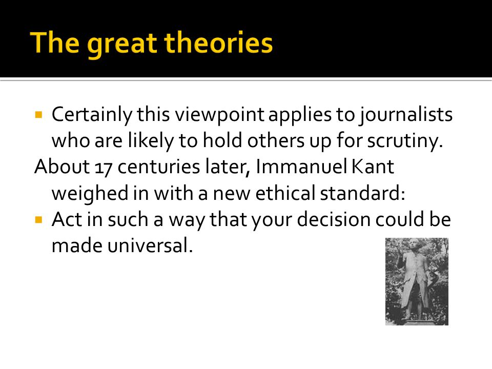  Certainly this viewpoint applies to journalists who are likely to hold others up for scrutiny. About 17 centuries later, Immanuel Kant weighed in wi