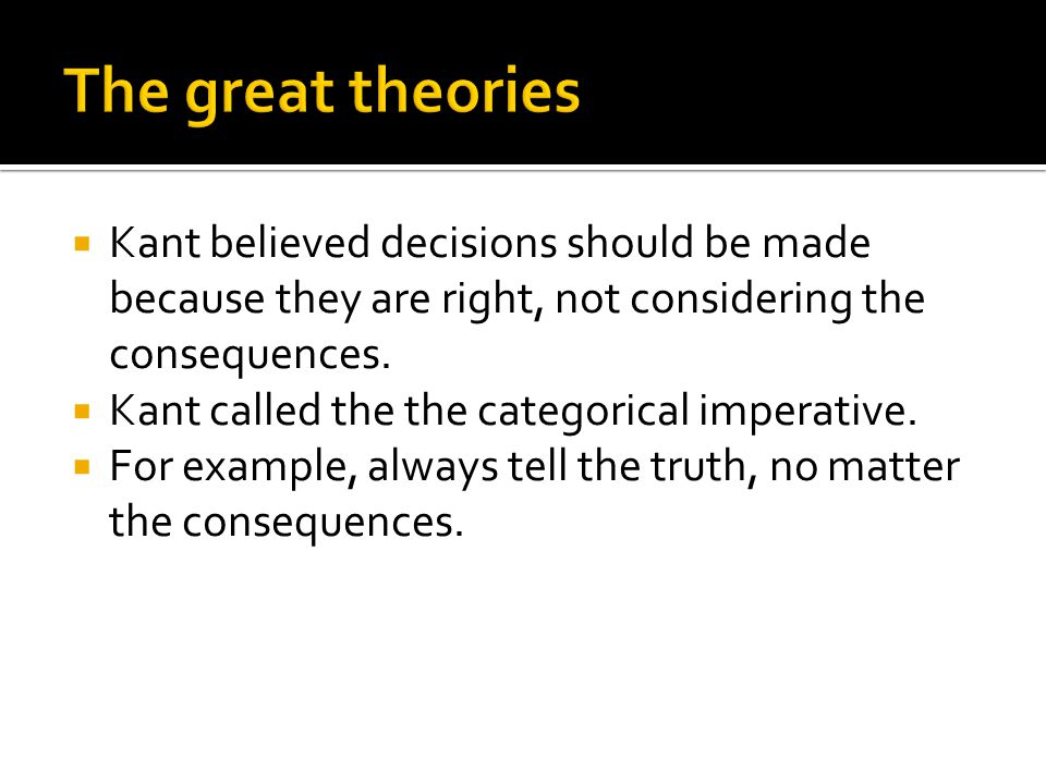  Kant believed decisions should be made because they are right, not considering the consequences.  Kant called the the categorical imperative.  For
