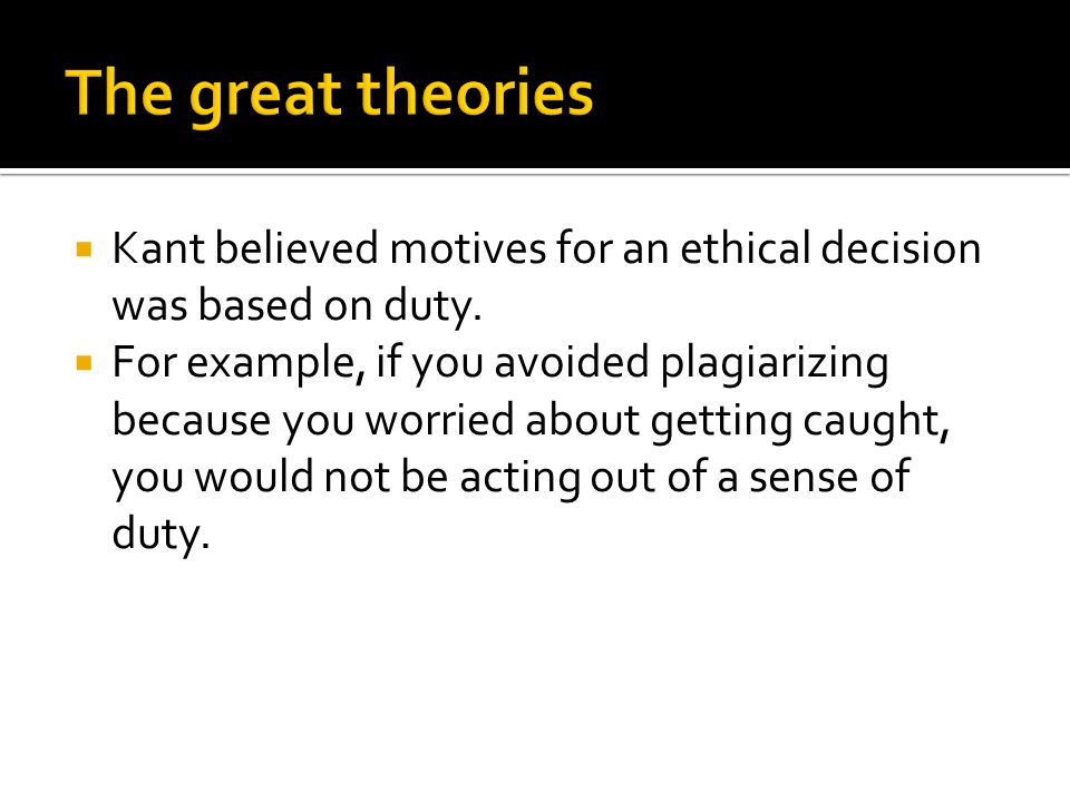  Kant believed motives for an ethical decision was based on duty.  For example, if you avoided plagiarizing because you worried about getting caught