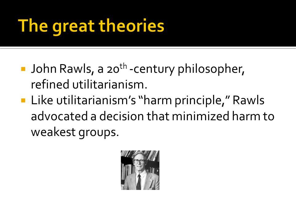 " John Rawls, a 20 th -century philosopher, refined utilitarianism.  Like utilitarianism's ""harm principle,"" Rawls advocated a decision that minimize"