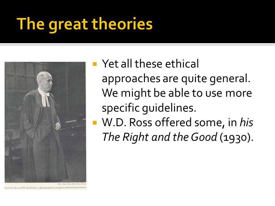  Yet all these ethical approaches are quite general. We might be able to use more specific guidelines.  W.D. Ross offered some, in his The Right and