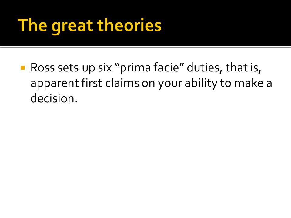 """ Ross sets up six """"prima facie"""" duties, that is, apparent first claims on your ability to make a decision."""
