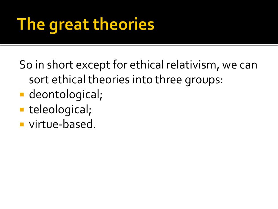 So in short except for ethical relativism, we can sort ethical theories into three groups:  deontological;  teleological;  virtue-based.