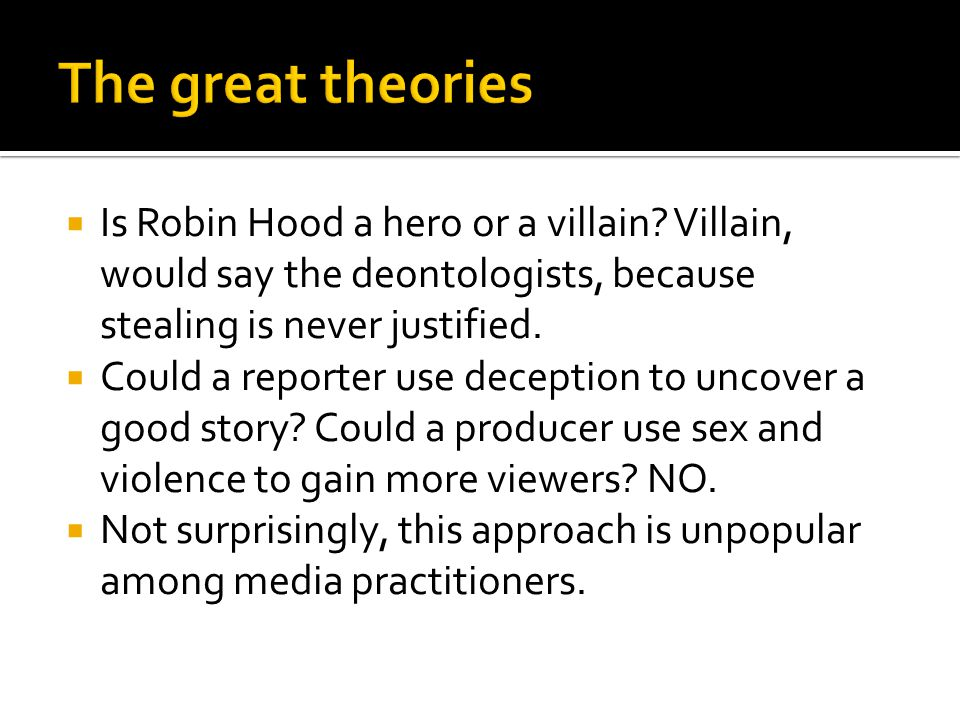  Is Robin Hood a hero or a villain? Villain, would say the deontologists, because stealing is never justified.  Could a reporter use deception to un