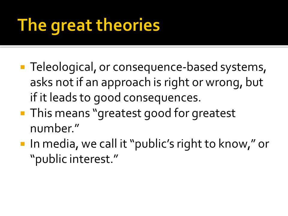 """ Teleological, or consequence-based systems, asks not if an approach is right or wrong, but if it leads to good consequences.  This means """"greatest"""