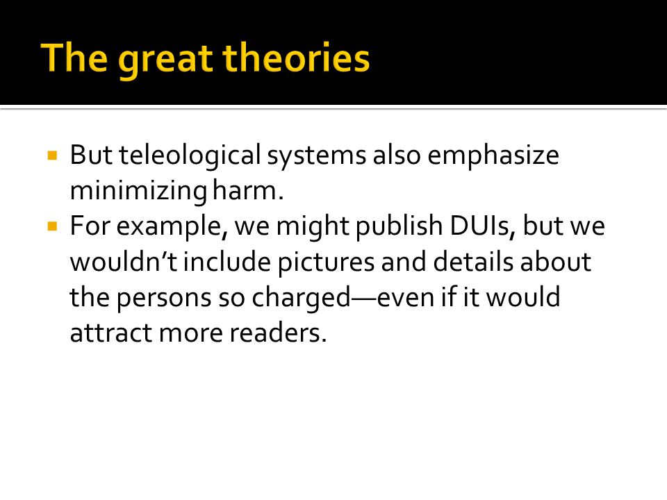  But teleological systems also emphasize minimizing harm.  For example, we might publish DUIs, but we wouldn't include pictures and details about th
