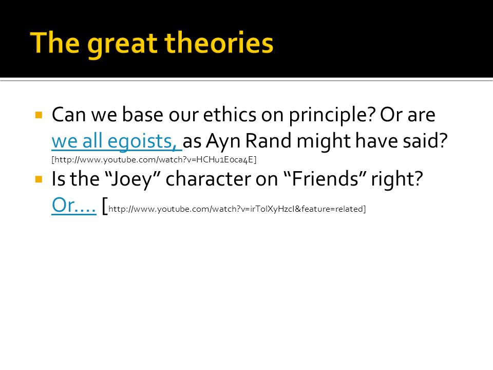  Can we base our ethics on principle? Or are we all egoists, as Ayn Rand might have said? [http://www.youtube.com/watch?v=HCHu1E0ca4E] we all egoists