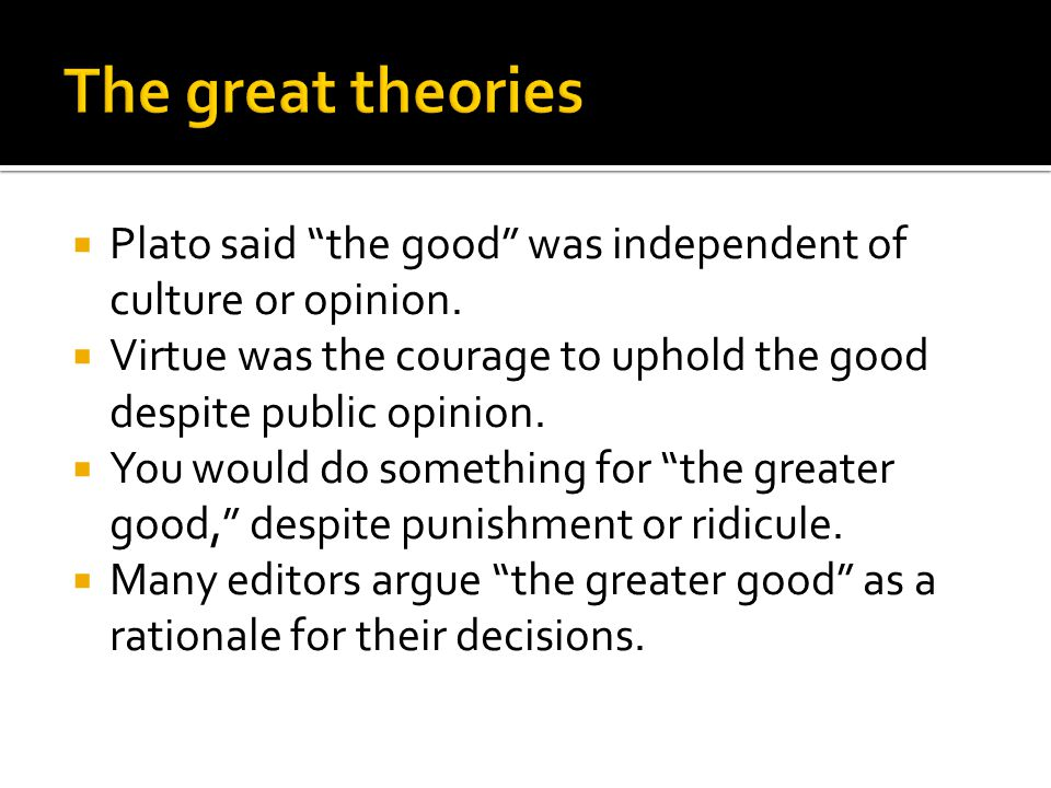 """ Plato said """"the good"""" was independent of culture or opinion.  Virtue was the courage to uphold the good despite public opinion.  You would do some"""